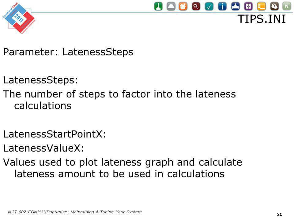 TIPS.INI Parameter: LatenessSteps LatenessSteps: The number of steps to factor into the lateness calculations LatenessStartPointX: LatenessValueX: Values used to plot lateness graph and calculate lateness amount to be used in calculations MGT-002 COMMANDoptimize: Maintaining & Tuning Your System 51