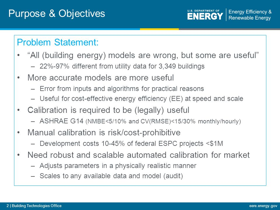 2 | Building Technologies Officeeere.energy.gov Purpose & Objectives Problem Statement: All (building energy) models are wrong, but some are useful –22%-97% different from utility data for 3,349 buildings More accurate models are more useful –Error from inputs and algorithms for practical reasons –Useful for cost-effective energy efficiency (EE) at speed and scale Calibration is required to be (legally) useful –ASHRAE G14 (NMBE<5/10% and CV(RMSE)<15/30% monthly/hourly) Manual calibration is risk/cost-prohibitive –Development costs 10-45% of federal ESPC projects <$1M Need robust and scalable automated calibration for market –Adjusts parameters in a physically realistic manner –Scales to any available data and model (audit)