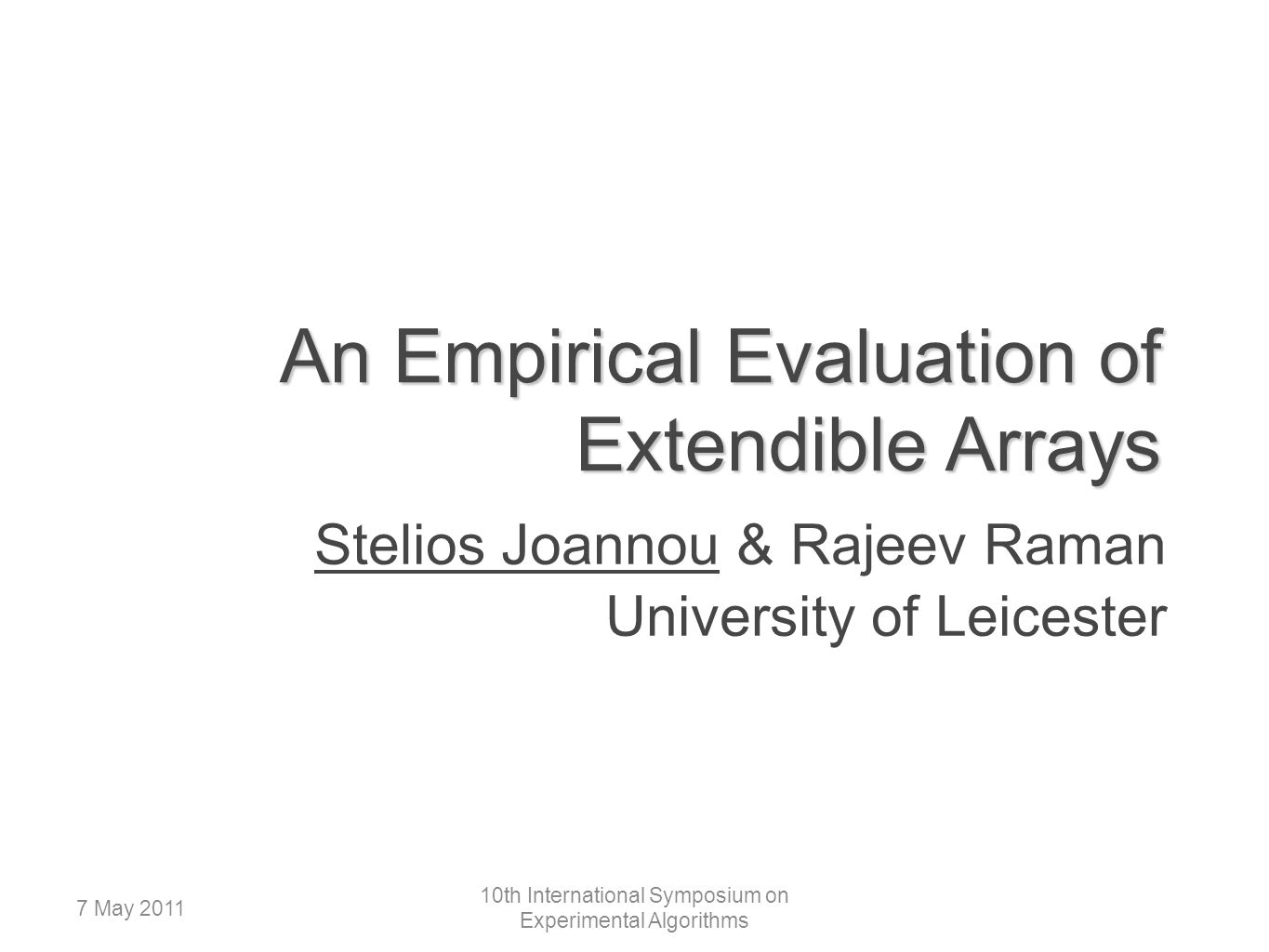 An Empirical Evaluation of Extendible Arrays Stelios Joannou & Rajeev Raman University of Leicester 7 May 2011 10th International Symposium on Experimental Algorithms