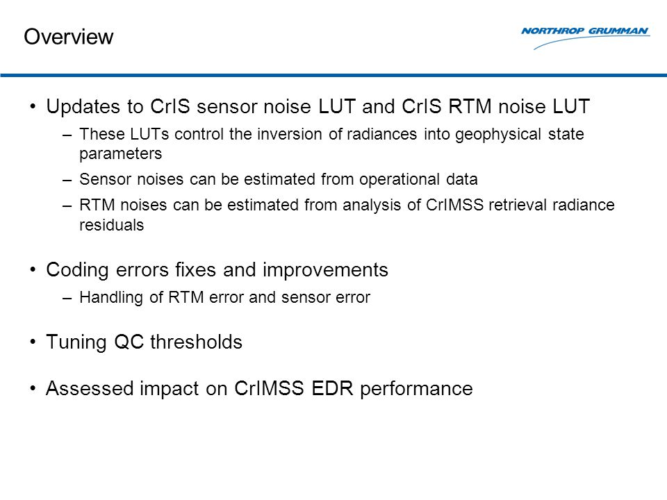 Overview Updates to CrIS sensor noise LUT and CrIS RTM noise LUT –These LUTs control the inversion of radiances into geophysical state parameters –Sensor noises can be estimated from operational data –RTM noises can be estimated from analysis of CrIMSS retrieval radiance residuals Coding errors fixes and improvements –Handling of RTM error and sensor error Tuning QC thresholds Assessed impact on CrIMSS EDR performance