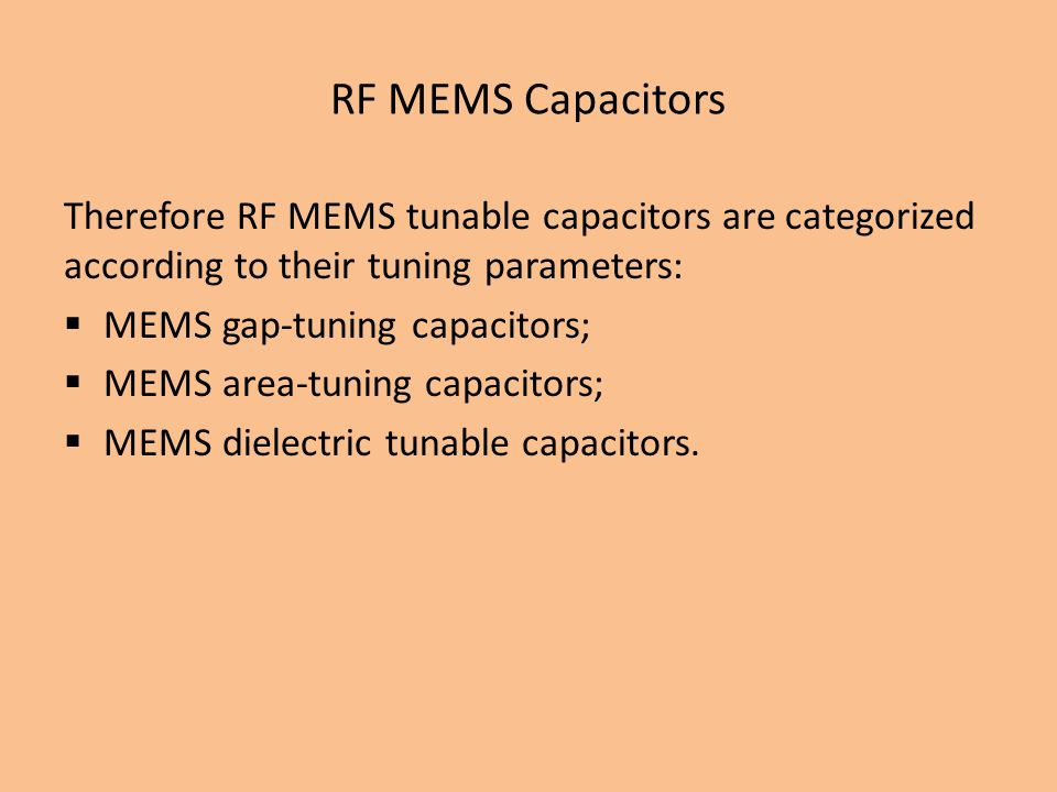 Therefore RF MEMS tunable capacitors are categorized according to their tuning parameters: MEMS gap-tuning capacitors; MEMS area-tuning capacitors; MEMS dielectric tunable capacitors.