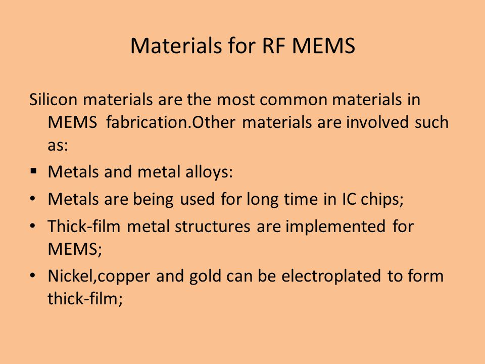 Materials for RF MEMS Silicon materials are the most common materials in MEMS fabrication.Other materials are involved such as: Metals and metal alloys: Metals are being used for long time in IC chips; Thick-film metal structures are implemented for MEMS; Nickel,copper and gold can be electroplated to form thick-film;