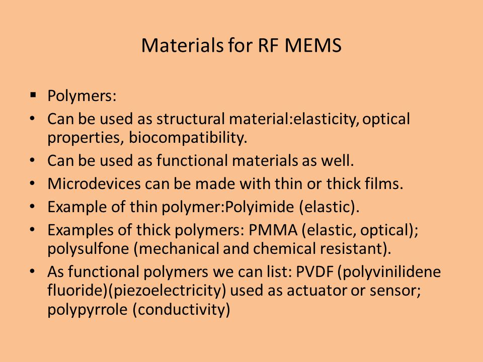 Materials for RF MEMS Polymers: Can be used as structural material:elasticity, optical properties, biocompatibility.