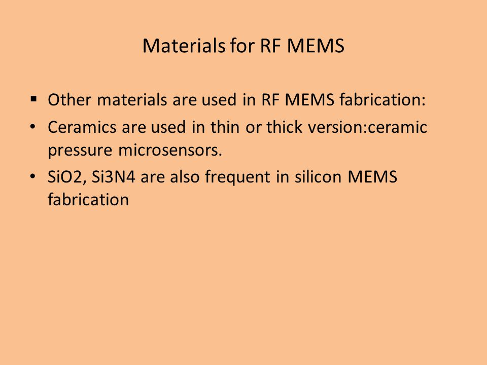 Materials for RF MEMS Other materials are used in RF MEMS fabrication: Ceramics are used in thin or thick version:ceramic pressure microsensors.