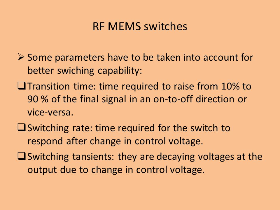 RF MEMS switches Some parameters have to be taken into account for better swiching capability: Transition time: time required to raise from 10% to 90 % of the final signal in an on-to-off direction or vice-versa.