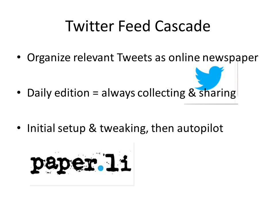 Twitter Feed Cascade Organize relevant Tweets as online newspaper Daily edition = always collecting & sharing Initial setup & tweaking, then autopilot
