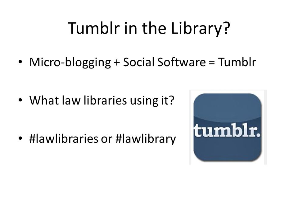 Tumblr in the Library. Micro-blogging + Social Software = Tumblr What law libraries using it.