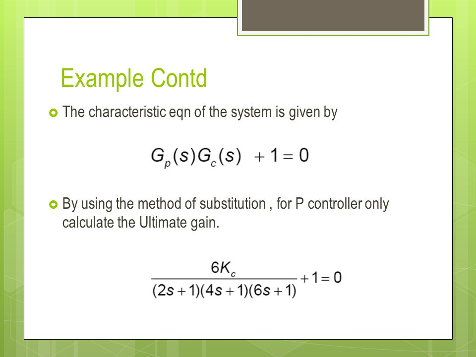 Example Contd The characteristic eqn of the system is given by By using the method of substitution, for P controller only calculate the Ultimate gain.