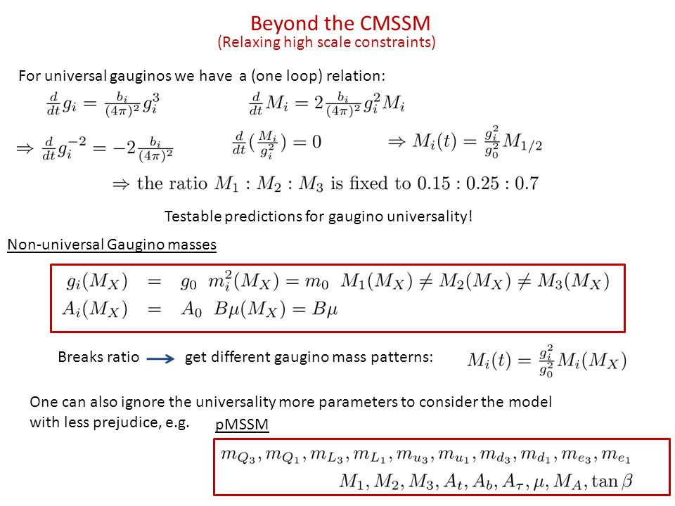 Beyond the CMSSM (Relaxing high scale constraints) Non-universal Gaugino masses For universal gauginos we have a (one loop) relation: Testable predictions for gaugino universality.