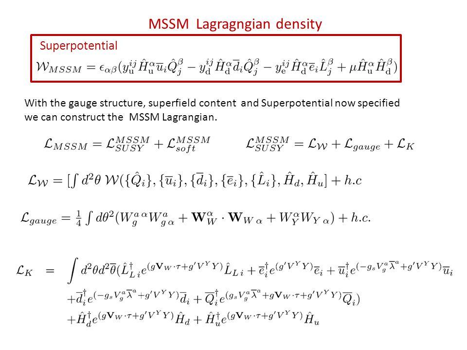 MSSM Lagragngian density Superpotential With the gauge structure, superfield content and Superpotential now specified we can construct the MSSM Lagrangian.