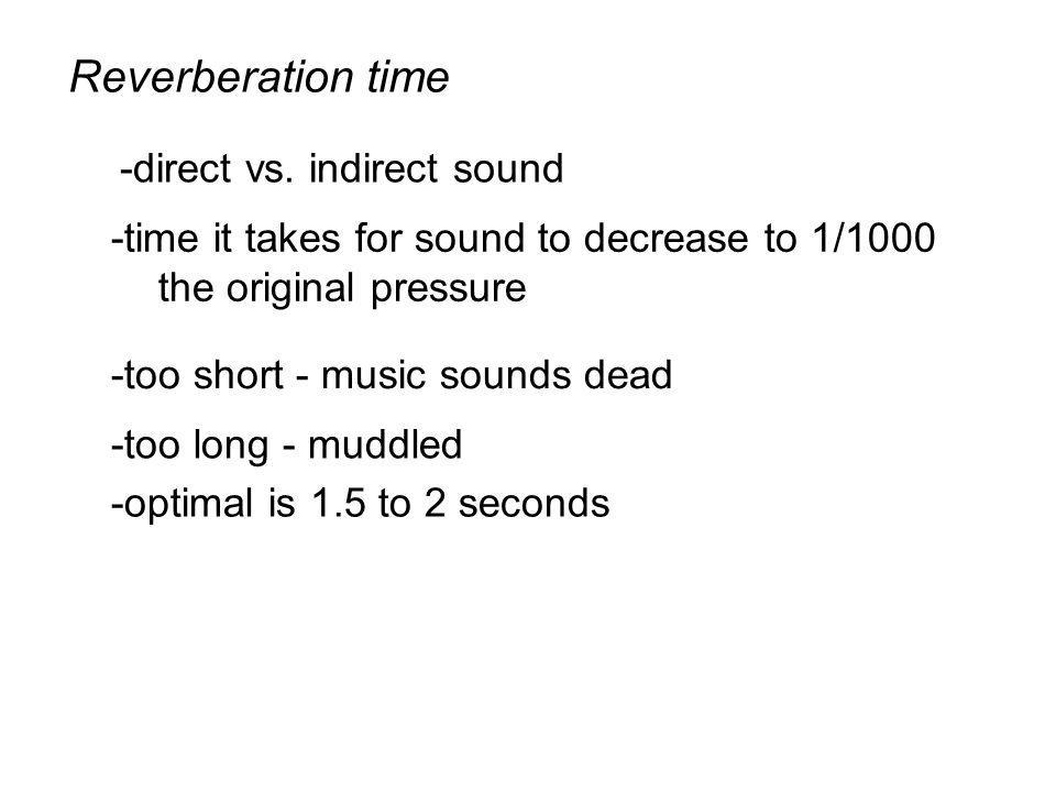 Reverberation time -time it takes for sound to decrease to 1/1000 the original pressure -too short - music sounds dead -too long - muddled -optimal is 1.5 to 2 seconds -direct vs.