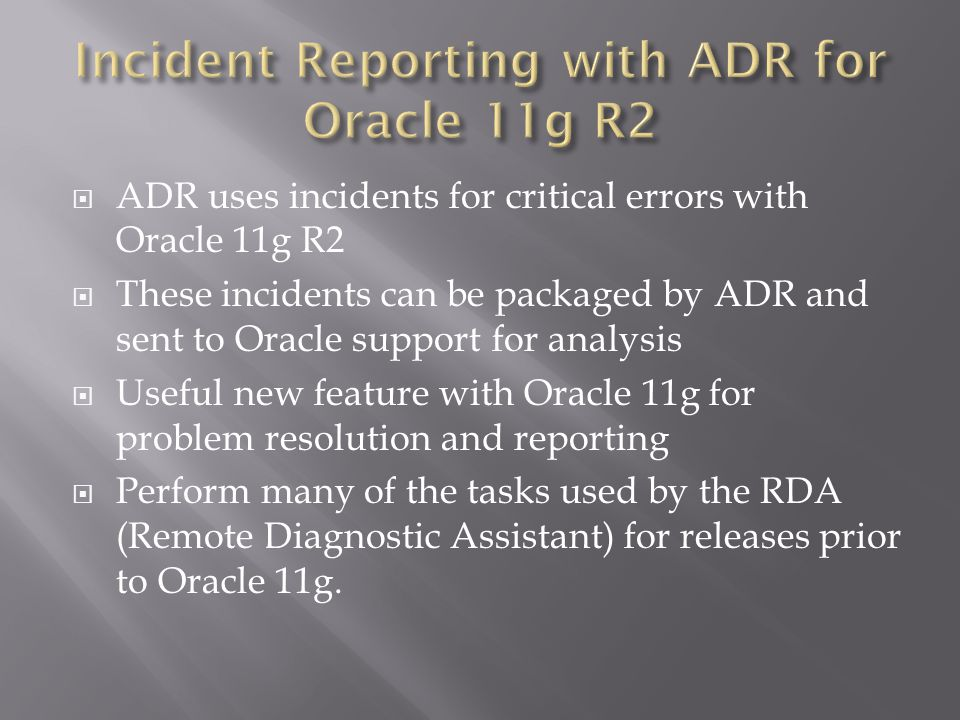 ADR uses incidents for critical errors with Oracle 11g R2 These incidents can be packaged by ADR and sent to Oracle support for analysis Useful new feature with Oracle 11g for problem resolution and reporting Perform many of the tasks used by the RDA (Remote Diagnostic Assistant) for releases prior to Oracle 11g.