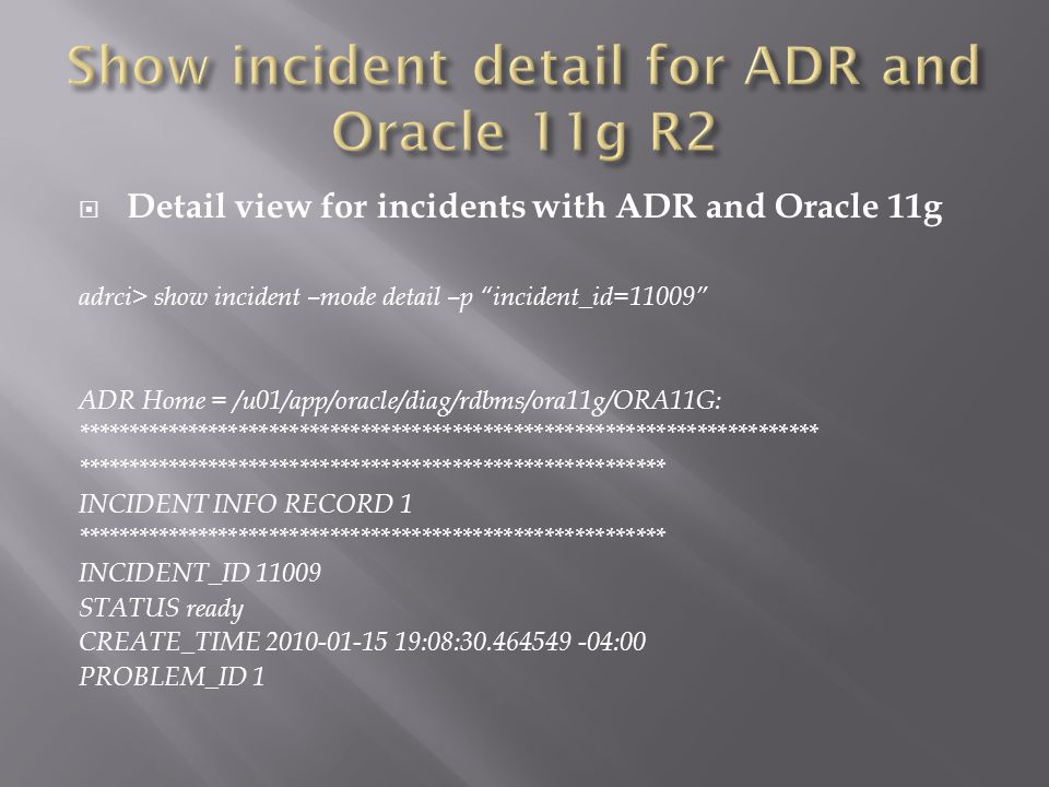 Detail view for incidents with ADR and Oracle 11g adrci> show incident –mode detail –p incident_id=11009 ADR Home = /u01/app/oracle/diag/rdbms/ora11g/ORA11G: ************************************************************************* ********************************************************** INCIDENT INFO RECORD 1 ********************************************************** INCIDENT_ID 11009 STATUS ready CREATE_TIME 2010-01-15 19:08:30.464549 -04:00 PROBLEM_ID 1