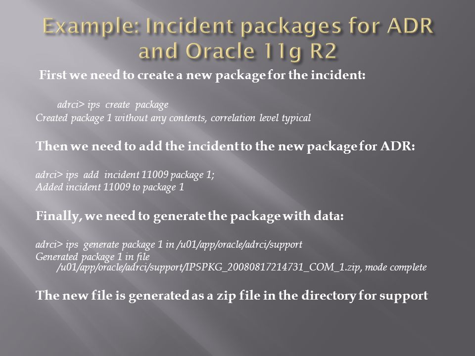 First we need to create a new package for the incident: adrci> ips create package Created package 1 without any contents, correlation level typical Then we need to add the incident to the new package for ADR: adrci> ips add incident 11009 package 1; Added incident 11009 to package 1 Finally, we need to generate the package with data: adrci> ips generate package 1 in /u01/app/oracle/adrci/support Generated package 1 in file /u01/app/oracle/adrci/support/IPSPKG_20080817214731_COM_1.zip, mode complete The new file is generated as a zip file in the directory for support
