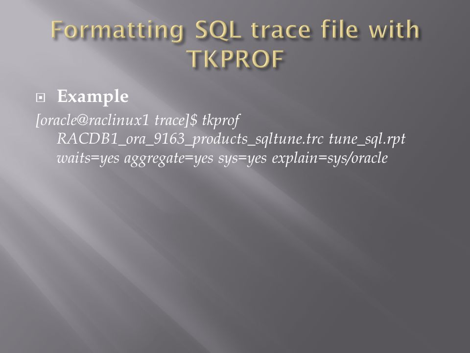 Example [oracle@raclinux1 trace]$ tkprof RACDB1_ora_9163_products_sqltune.trc tune_sql.rpt waits=yes aggregate=yes sys=yes explain=sys/oracle