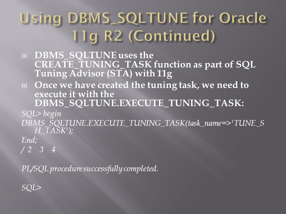 DBMS_SQLTUNE uses the CREATE_TUNING_TASK function as part of SQL Tuning Advisor (STA) with 11g Once we have created the tuning task, we need to execute it with the DBMS_SQLTUNE.EXECUTE_TUNING_TASK: SQL> begin DBMS_SQLTUNE.EXECUTE_TUNING_TASK(task_name=> TUNE_S H_TASK ); End; / 2 3 4 PL/SQL procedure successfully completed.