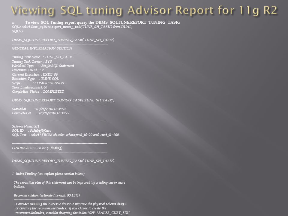 To view SQL Tuning report query the DBMS_SQLTUNE.REPORT_TUNING_TASK; SQL> select dbms_sqltune.report_tuning_task(TUNE_SH_TASK) drom DUAL; SQL> / DBMS_SQLTUNE.REPORT_TUNING_TASK( TUNE_SH_TASK ) -------------------------------------------------------------------------------- GENERAL INFORMATION SECTION ------------------------------------------------------------------------------- Tuning Task Name : TUNE_SH_TASK Tuning Task Owner : SYS Workload Type : Single SQL Statement Execution Count : 2 Current Execution : EXEC_86 Execution Type : TUNE SQL Scope : COMPREHENSIVE Time Limit(seconds): 60 Completion Status : COMPLETED DBMS_SQLTUNE.REPORT_TUNING_TASK( TUNE_SH_TASK ) -------------------------------------------------------------------------------- Started at : 01/26/2010 16:34:26 Completed at : 01/26/2010 16:34:27 ------------------------------------------------------------------------------- Schema Name: SH SQL ID : 8z3nbpj9f0nsa SQL Text : select * FROM sh.sales where prod_id=20 and cust_id=200 ------------------------------------------------------------------------------- FINDINGS SECTION (1 finding) ------------------------------------------------------------------------------- DBMS_SQLTUNE.REPORT_TUNING_TASK( TUNE_SH_TASK ) -------------------------------------------------------------------------------- 1- Index Finding (see explain plans section below) -------------------------------------------------- The execution plan of this statement can be improved by creating one or more indices.