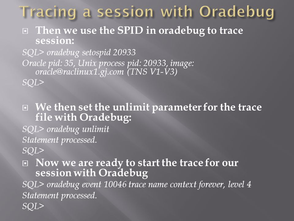 Then we use the SPID in oradebug to trace session: SQL> oradebug setospid 20933 Oracle pid: 35, Unix process pid: 20933, image: oracle@raclinux1.gj.com (TNS V1-V3) SQL> We then set the unlimit parameter for the trace file with Oradebug: SQL> oradebug unlimit Statement processed.
