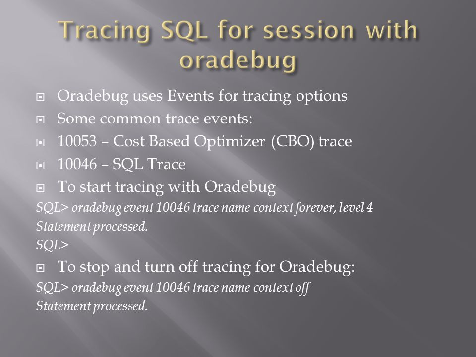 Oradebug uses Events for tracing options Some common trace events: 10053 – Cost Based Optimizer (CBO) trace 10046 – SQL Trace To start tracing with Oradebug SQL> oradebug event 10046 trace name context forever, level 4 Statement processed.