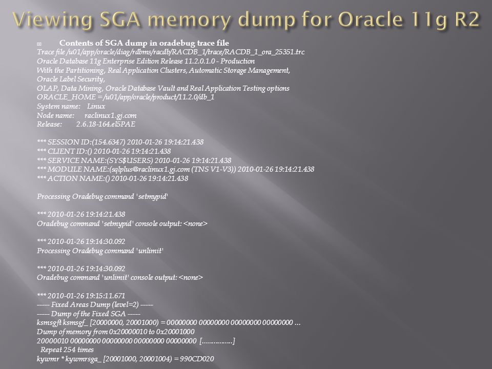 Contents of SGA dump in oradebug trace file Trace file /u01/app/oracle/diag/rdbms/racdb/RACDB_1/trace/RACDB_1_ora_25351.trc Oracle Database 11g Enterprise Edition Release 11.2.0.1.0 - Production With the Partitioning, Real Application Clusters, Automatic Storage Management, Oracle Label Security, OLAP, Data Mining, Oracle Database Vault and Real Application Testing options ORACLE_HOME = /u01/app/oracle/product/11.2.0/db_1 System name: Linux Node name: raclinux1.gj.com Release: 2.6.18-164.el5PAE *** SESSION ID:(154.6347) 2010-01-26 19:14:21.438 *** CLIENT ID:() 2010-01-26 19:14:21.438 *** SERVICE NAME:(SYS$USERS) 2010-01-26 19:14:21.438 *** MODULE NAME:(sqlplus@raclinux1.gj.com (TNS V1-V3)) 2010-01-26 19:14:21.438 *** ACTION NAME:() 2010-01-26 19:14:21.438 Processing Oradebug command setmypid *** 2010-01-26 19:14:21.438 Oradebug command setmypid console output: *** 2010-01-26 19:14:30.092 Processing Oradebug command unlimit *** 2010-01-26 19:14:30.092 Oradebug command unlimit console output: *** 2010-01-26 19:15:11.671 ----- Fixed Areas Dump (level=2) ----- ----- Dump of the Fixed SGA ----- ksmsgft ksmsgf_ [20000000, 20001000) = 00000000 00000000 00000000 00000000...