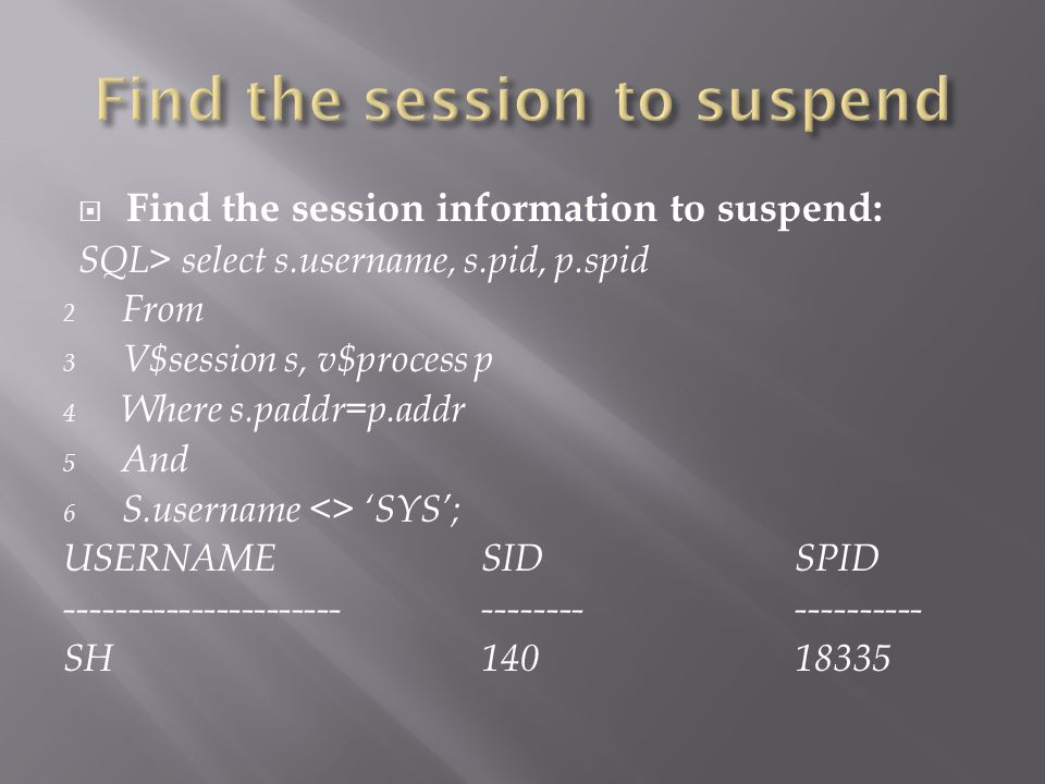 Find the session information to suspend: SQL> select s.username, s.pid, p.spid 2 From 3 V$session s, v$process p 4 Where s.paddr=p.addr 5 And 6 S.username <> SYS; USERNAMESIDSPID ---------------------------------------- SH14018335