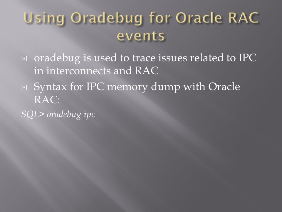 oradebug is used to trace issues related to IPC in interconnects and RAC Syntax for IPC memory dump with Oracle RAC: SQL> oradebug ipc