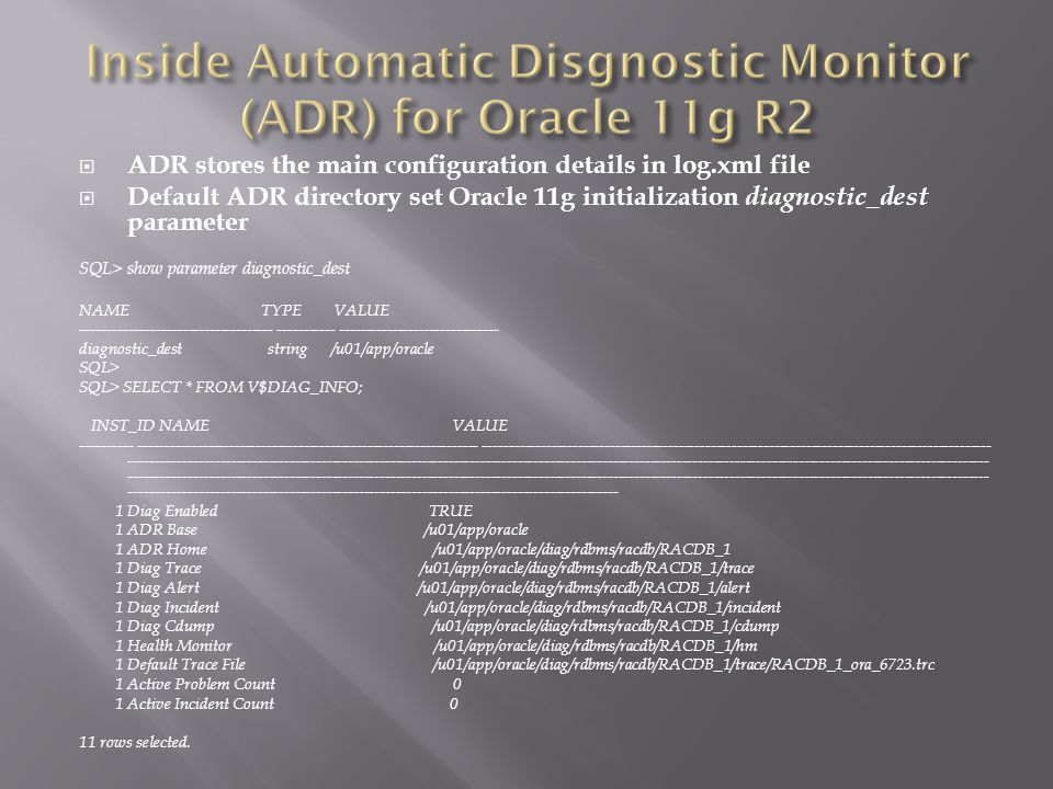 ADR stores the main configuration details in log.xml file Default ADR directory set Oracle 11g initialization diagnostic_dest parameter SQL> show parameter diagnostic_dest NAME TYPE VALUE ------------------------------------ ----------- ------------------------------ diagnostic_dest string /u01/app/oracle SQL> SQL> SELECT * FROM V$DIAG_INFO; INST_ID NAME VALUE ---------- ---------------------------------------------------------------- ------------------------------------------------------------------------------------------------ ------------------------------------------------------------------------------------------------------------------------------------------------------------------ ------------------------------------------------------------------------------------------------------------------------------------------------------------------ -------------------------------------------------------------------------------------------- 1 Diag Enabled TRUE 1 ADR Base /u01/app/oracle 1 ADR Home /u01/app/oracle/diag/rdbms/racdb/RACDB_1 1 Diag Trace /u01/app/oracle/diag/rdbms/racdb/RACDB_1/trace 1 Diag Alert /u01/app/oracle/diag/rdbms/racdb/RACDB_1/alert 1 Diag Incident /u01/app/oracle/diag/rdbms/racdb/RACDB_1/incident 1 Diag Cdump /u01/app/oracle/diag/rdbms/racdb/RACDB_1/cdump 1 Health Monitor /u01/app/oracle/diag/rdbms/racdb/RACDB_1/hm 1 Default Trace File /u01/app/oracle/diag/rdbms/racdb/RACDB_1/trace/RACDB_1_ora_6723.trc 1 Active Problem Count 0 1 Active Incident Count 0 11 rows selected.