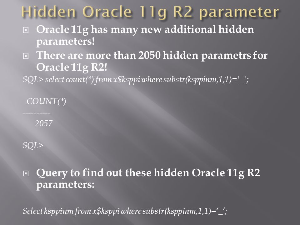 Oracle 11g has many new additional hidden parameters.