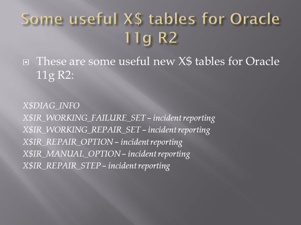 These are some useful new X$ tables for Oracle 11g R2: X$DIAG_INFO X$IR_WORKING_FAILURE_SET – incident reporting X$IR_WORKING_REPAIR_SET – incident reporting X$IR_REPAIR_OPTION – incident reporting X$IR_MANUAL_OPTION – incident reporting X$IR_REPAIR_STEP – incident reporting