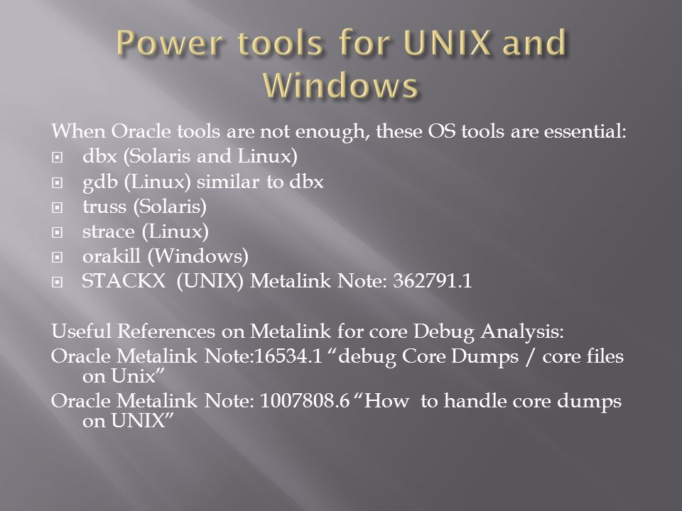 When Oracle tools are not enough, these OS tools are essential: dbx (Solaris and Linux) gdb (Linux) similar to dbx truss (Solaris) strace (Linux) orakill (Windows) STACKX (UNIX) Metalink Note: 362791.1 Useful References on Metalink for core Debug Analysis: Oracle Metalink Note:16534.1 debug Core Dumps / core files on Unix Oracle Metalink Note: 1007808.6 How to handle core dumps on UNIX