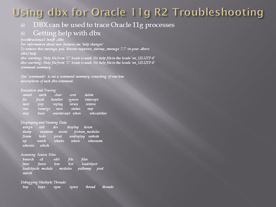 DBX can be used to trace Oracle 11g processes Getting help with dbx [root@raclinux1 bin]#./dbx For information about new features see `help changes To remove this message, put `dbxenv suppress_startup_message 7.7 in your.dbxrc (dbx) help dbx: warning: Help file from C locale is used.