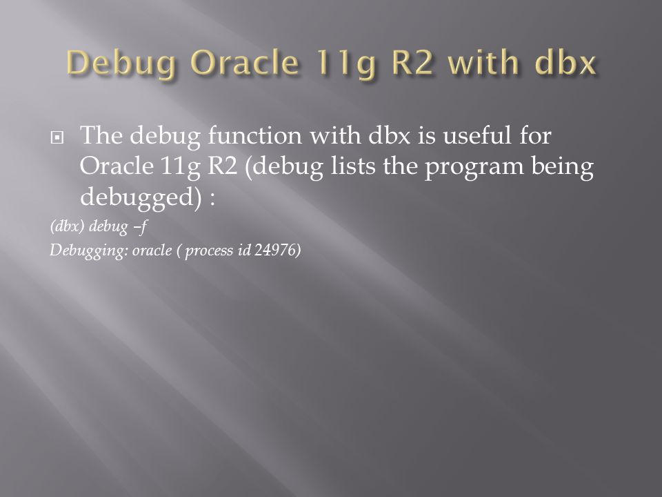 The debug function with dbx is useful for Oracle 11g R2 (debug lists the program being debugged) : (dbx) debug –f Debugging: oracle ( process id 24976)