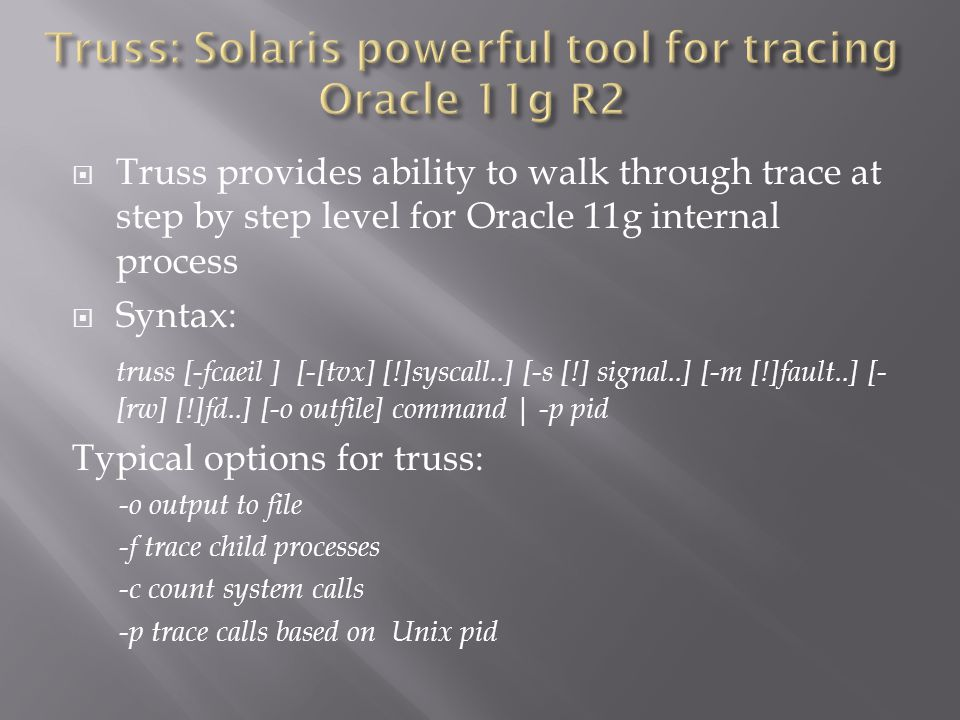 Truss provides ability to walk through trace at step by step level for Oracle 11g internal process Syntax: truss [-fcaeil ] [-[tvx] [!]syscall..] [-s [!] signal..] [-m [!]fault..] [- [rw] [!]fd..] [-o outfile] command | -p pid Typical options for truss: -o output to file -f trace child processes -c count system calls -p trace calls based on Unix pid