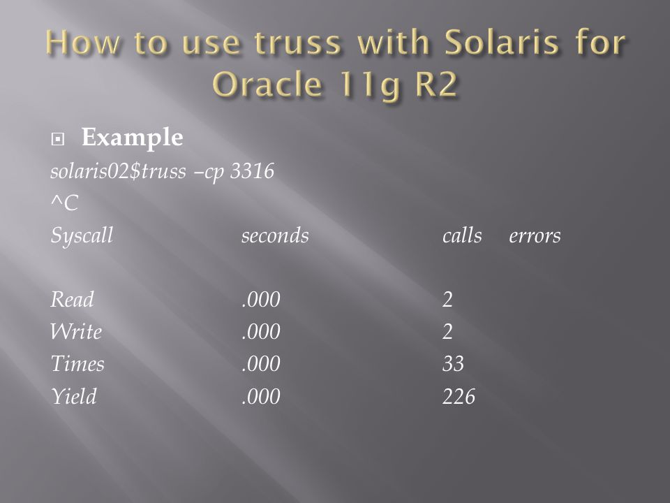 Example solaris02$truss –cp 3316 ^C Syscallseconds callserrors Read.0002 Write.0002 Times.00033 Yield.000226
