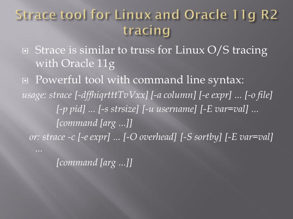 Strace is similar to truss for Linux O/S tracing with Oracle 11g Powerful tool with command line syntax: usage: strace [-dffhiqrtttTvVxx] [-a column] [-e expr]...