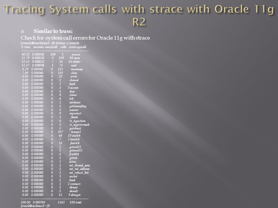 Similar to truss: Check for system call errors for Oracle 11g with strace [oracle@raclinux1 ~]$ strace -c oracle % time seconds usecs/call calls errors syscall ------ ----------- ----------- --------- --------- ---------------- 40.53 0.000308 308 1 execve 15.79 0.000120 0 338 49 open 15.13 0.000115 7 16 16 mkdir 12.37 0.000094 1 75 read 8.29 0.000063 0 132 munmap 7.89 0.000060 0 293 close 0.00 0.000000 0 20 write 0.00 0.000000 0 1 chmod 0.00 0.000000 0 3 lseek 0.00 0.000000 0 3 3 access 0.00 0.000000 0 1 dup 0.00 0.000000 0 4 times 0.00 0.000000 0 4 brk 0.00 0.000000 0 2 setrlimit 0.00 0.000000 0 5 gettimeofday 0.00 0.000000 0 5 uname 0.00 0.000000 0 9 mprotect 0.00 0.000000 0 3 _llseek 0.00 0.000000 0 6 rt_sigaction 0.00 0.000000 0 5 rt_sigprocmask 0.00 0.000000 0 5 getrlimit 0.00 0.000000 0 307 mmap2 0.00 0.000000 0 48 19 stat64 0.00 0.000000 0 7 2 lstat64 0.00 0.000000 0 26 fstat64 0.00 0.000000 0 2 getuid32 0.00 0.000000 0 1 geteuid32 0.00 0.000000 0 6 fcntl64 0.00 0.000000 0 1 gettid 0.00 0.000000 0 2 futex 0.00 0.000000 0 1 set_thread_area 0.00 0.000000 0 1 set_tid_address 0.00 0.000000 0 1 set_robust_list 0.00 0.000000 0 3 socket 0.00 0.000000 0 1 bind 0.00 0.000000 0 2 2 connect 0.00 0.000000 0 5 shmat 0.00 0.000000 0 5 shmdt 0.00 0.000000 0 12 9 shmget ------ ----------- ----------- --------- --------- ---------------- 100.00 0.000760 1362 100 total [oracle@raclinux1 ~]$