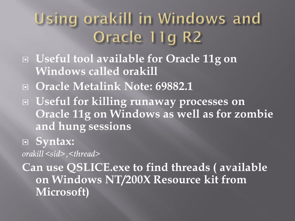 Useful tool available for Oracle 11g on Windows called orakill Oracle Metalink Note: 69882.1 Useful for killing runaway processes on Oracle 11g on Windows as well as for zombie and hung sessions Syntax: orakill, Can use QSLICE.exe to find threads ( available on Windows NT/200X Resource kit from Microsoft)