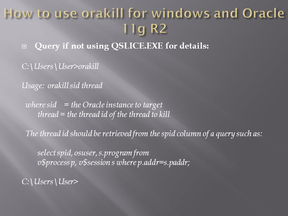 Query if not using QSLICE.EXE for details: C:\Users\User>orakill Usage: orakill sid thread where sid = the Oracle instance to target thread = the thread id of the thread to kill The thread id should be retrieved from the spid column of a query such as: select spid, osuser, s.program from v$process p, v$session s where p.addr=s.paddr; C:\Users\User>