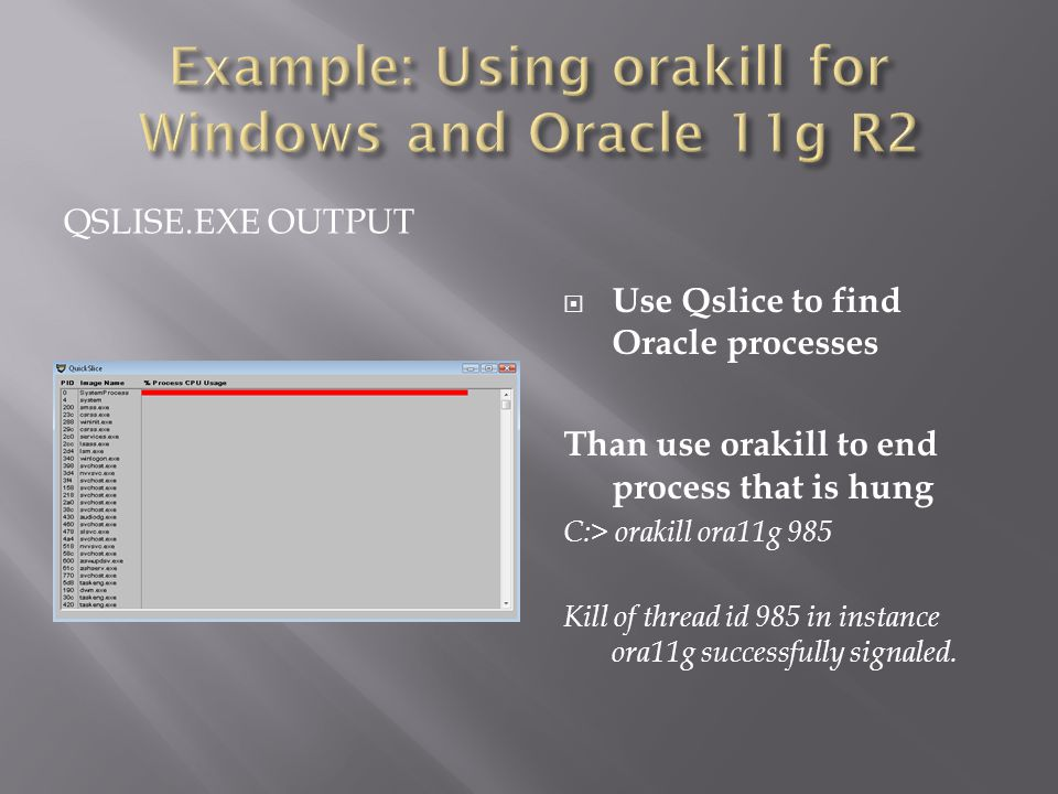 QSLISE.EXE OUTPUT Use Qslice to find Oracle processes Than use orakill to end process that is hung C:> orakill ora11g 985 Kill of thread id 985 in instance ora11g successfully signaled.