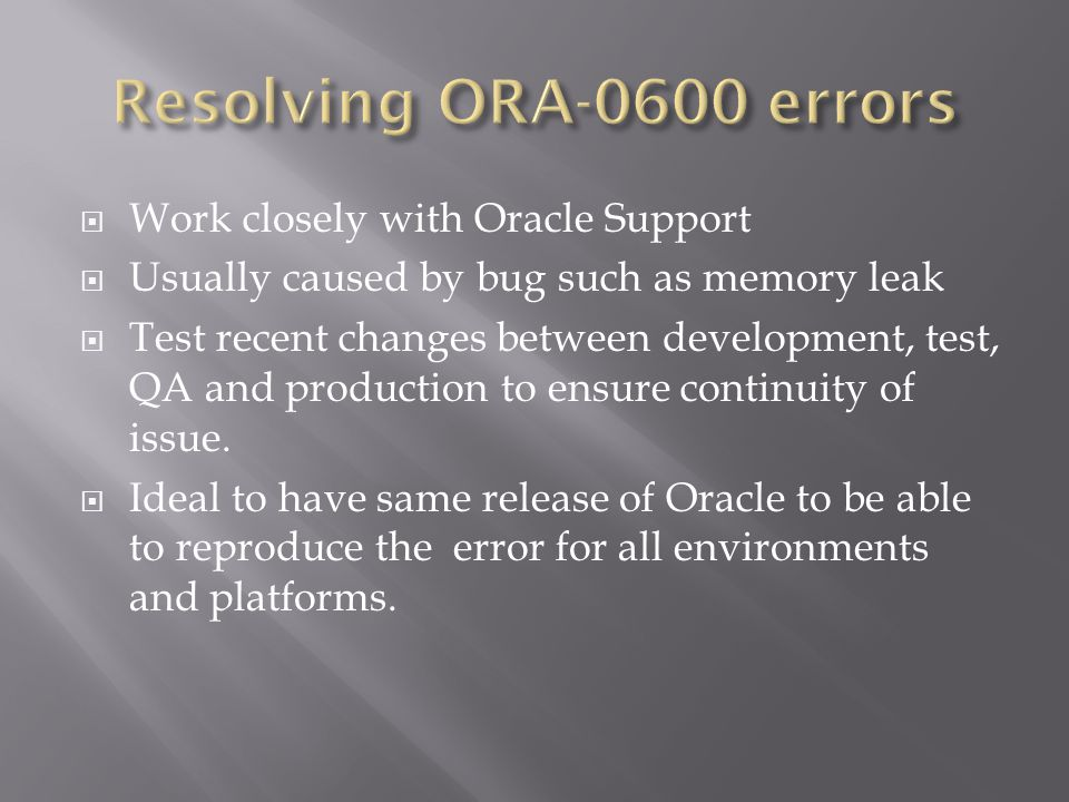Work closely with Oracle Support Usually caused by bug such as memory leak Test recent changes between development, test, QA and production to ensure continuity of issue.