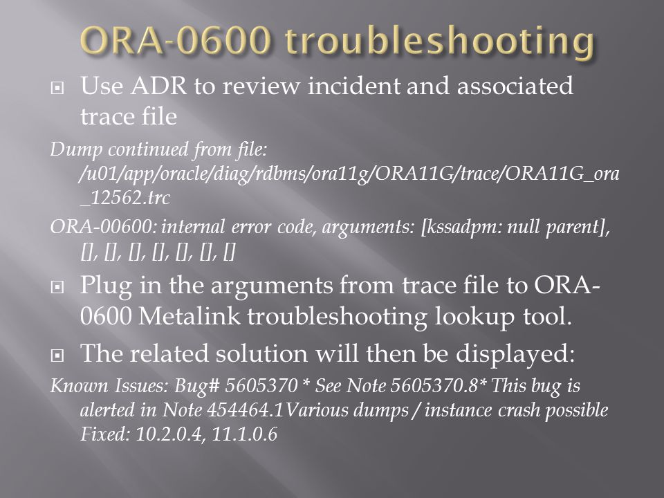Use ADR to review incident and associated trace file Dump continued from file: /u01/app/oracle/diag/rdbms/ora11g/ORA11G/trace/ORA11G_ora _12562.trc ORA-00600: internal error code, arguments: [kssadpm: null parent], [], [], [], [], [], [], [] Plug in the arguments from trace file to ORA- 0600 Metalink troubleshooting lookup tool.