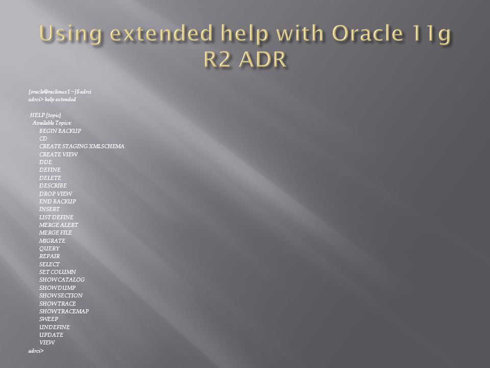 [oracle@raclinux1 ~]$ adrci adrci> help extended HELP [topic] Available Topics: BEGIN BACKUP CD CREATE STAGING XMLSCHEMA CREATE VIEW DDE DEFINE DELETE DESCRIBE DROP VIEW END BACKUP INSERT LIST DEFINE MERGE ALERT MERGE FILE MIGRATE QUERY REPAIR SELECT SET COLUMN SHOW CATALOG SHOW DUMP SHOW SECTION SHOW TRACE SHOW TRACEMAP SWEEP UNDEFINE UPDATE VIEW adrci>