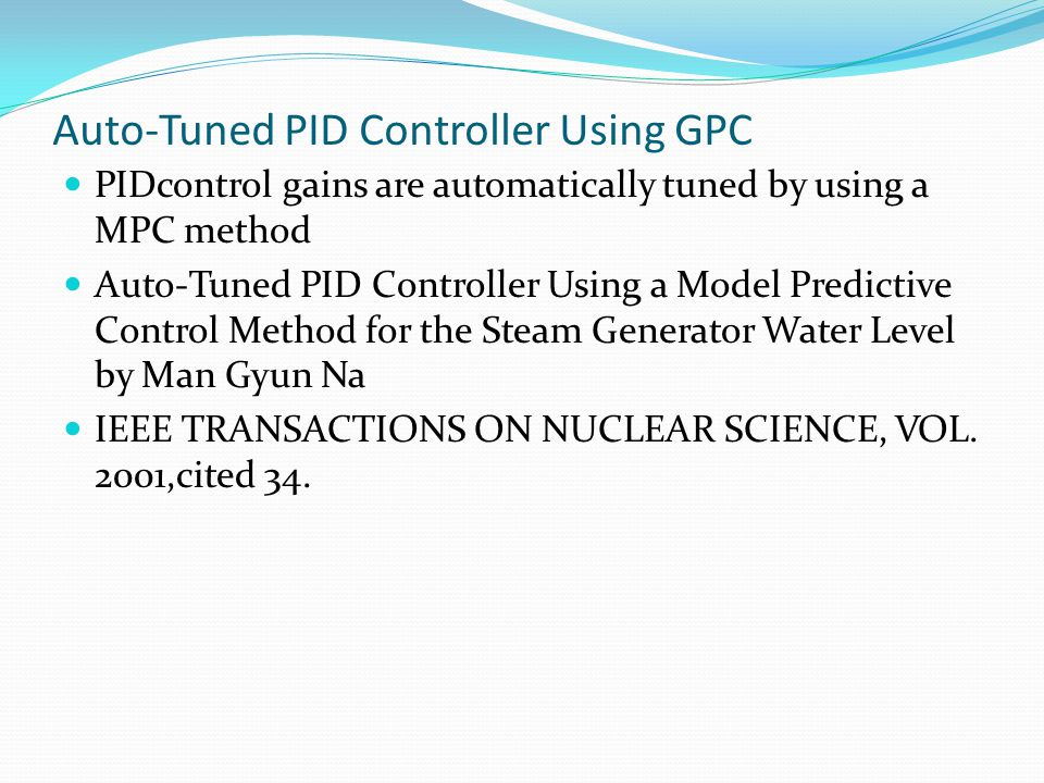 Auto-Tuned PID Controller Using GPC PIDcontrol gains are automatically tuned by using a MPC method Auto-Tuned PID Controller Using a Model Predictive Control Method for the Steam Generator Water Level by Man Gyun Na IEEE TRANSACTIONS ON NUCLEAR SCIENCE, VOL.