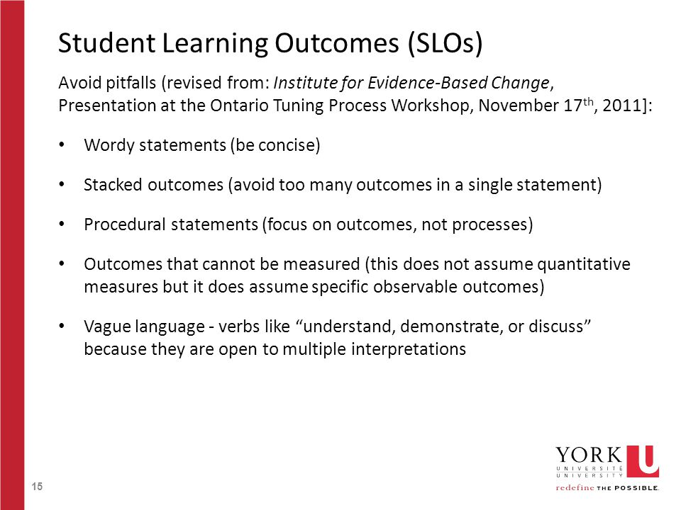 15 Student Learning Outcomes (SLOs) Avoid pitfalls (revised from: Institute for Evidence-Based Change, Presentation at the Ontario Tuning Process Workshop, November 17 th, 2011]: Wordy statements (be concise) Stacked outcomes (avoid too many outcomes in a single statement) Procedural statements (focus on outcomes, not processes) Outcomes that cannot be measured (this does not assume quantitative measures but it does assume specific observable outcomes) Vague language - verbs like understand, demonstrate, or discuss because they are open to multiple interpretations