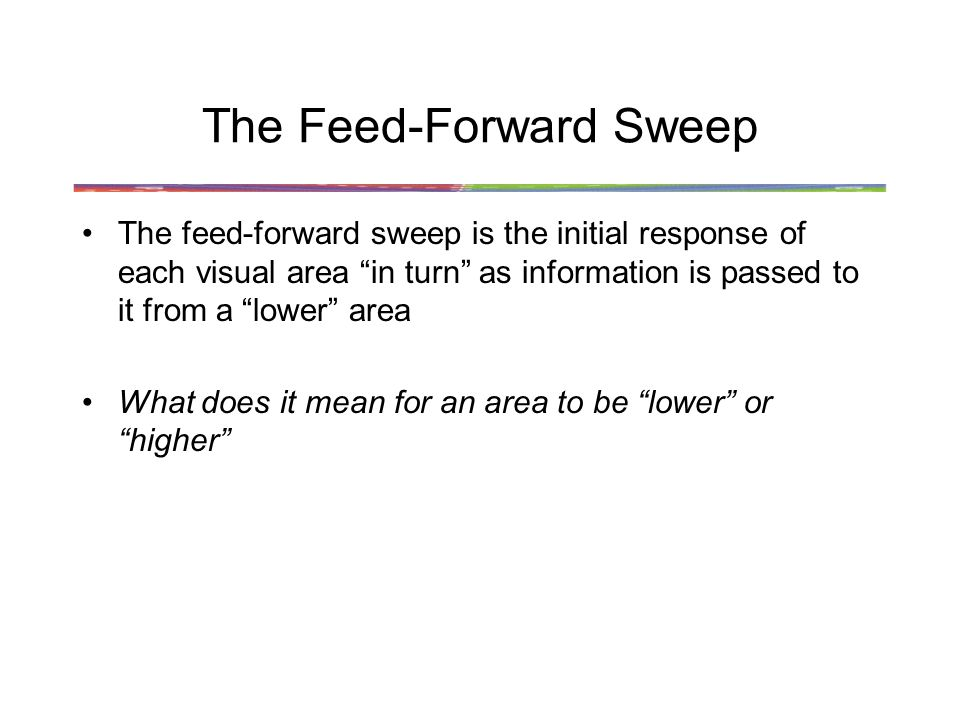 The Feed-Forward Sweep The feed-forward sweep is the initial response of each visual area in turn as information is passed to it from a lower area What does it mean for an area to be lower or higher