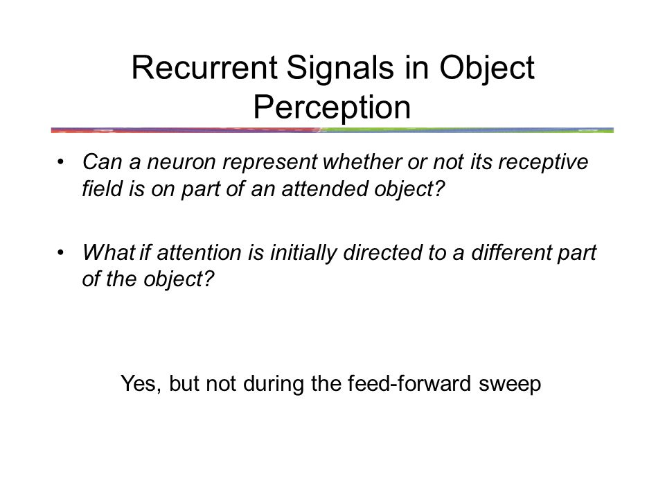 Recurrent Signals in Object Perception Can a neuron represent whether or not its receptive field is on part of an attended object.