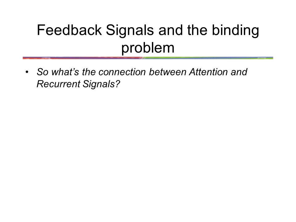 Feedback Signals and the binding problem So whats the connection between Attention and Recurrent Signals