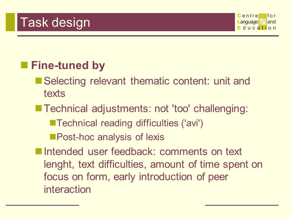 Task design Fine-tuned by Selecting relevant thematic content: unit and texts Technical adjustments: not too challenging: Technical reading difficulties ( avi ) Post-hoc analysis of lexis Intended user feedback: comments on text lenght, text difficulties, amount of time spent on focus on form, early introduction of peer interaction