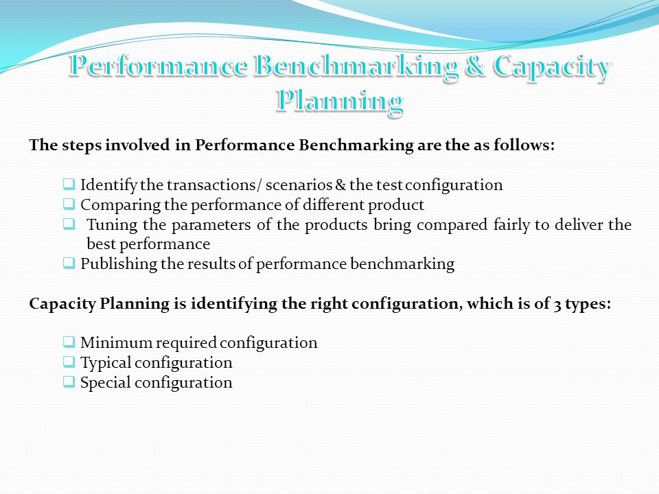 The steps involved in Performance Benchmarking are the as follows: Identify the transactions/ scenarios & the test configuration Comparing the performance of different product Tuning the parameters of the products bring compared fairly to deliver the best performance Publishing the results of performance benchmarking Capacity Planning is identifying the right configuration, which is of 3 types: Minimum required configuration Typical configuration Special configuration