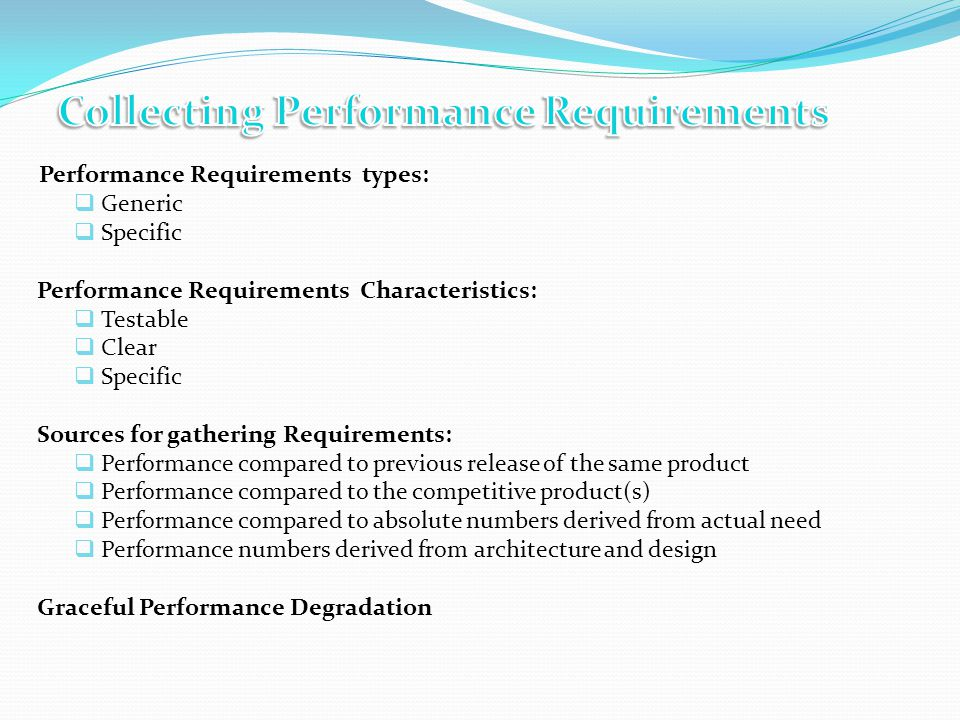 Performance Requirements types: Generic Specific Performance Requirements Characteristics: Testable Clear Specific Sources for gathering Requirements: Performance compared to previous release of the same product Performance compared to the competitive product(s) Performance compared to absolute numbers derived from actual need Performance numbers derived from architecture and design Graceful Performance Degradation